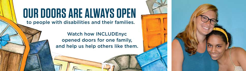 Our doors are always open  to people with disabilities  and their families. Watch how INCLUDEnyc opened doors for one family, and help us help others like them.